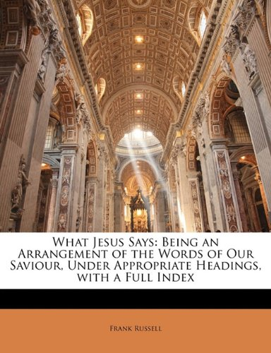 9781142067717: What Jesus Says: Being an Arrangement of the Words of Our Saviour, Under Appropriate Headings, with a Full Index