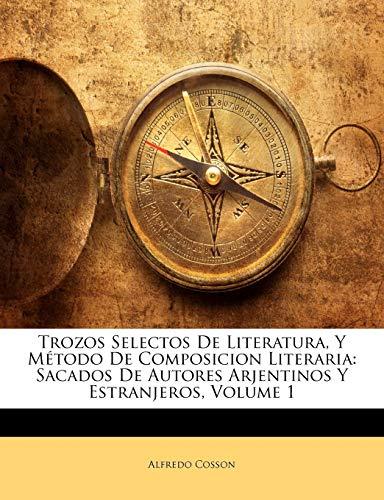 9781142149116: Trozos Selectos De Literatura, Y Método De Composicion Literaria: Sacados De Autores Arjentinos Y Estranjeros, Volume 1
