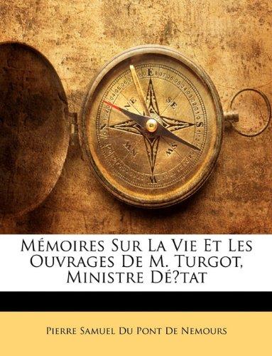Mémoires Sur La Vie Et Les Ouvrages De M. Turgot, Ministre Détat (French Edition) (1142518531) by Pierre Samuel Du Pont De Nemours