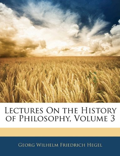 Lectures On the History of Philosophy, Volume 3 (1142630587) by Georg Wilhelm Friedrich Hegel