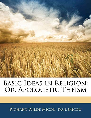 Basic Ideas in Religion: Or, Apologetic Theism (1142762971) by Richard Wilde Micou; Paul Micou