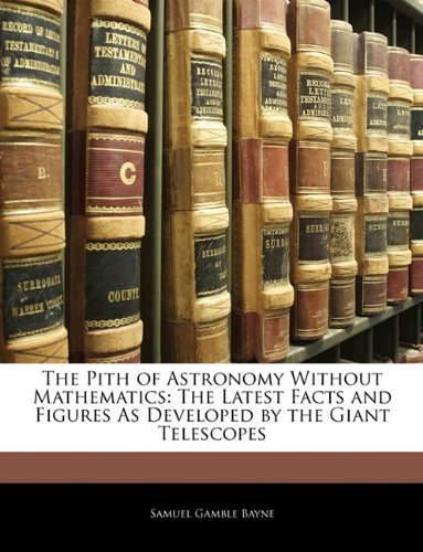 9781142977207: The Pith of Astronomy Without Mathematics: The Latest Facts and Figures As Developed by the Giant Telescopes