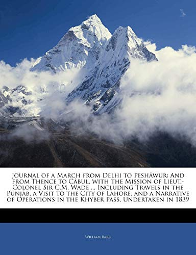 Journal of a March from Delhi to Peshâwur: And from Thence to Câbul, with the Mission of Lieut.-Colonel Sir C.M. Wade ... Including Travels in the ... in the Khyber Pass, Undertaken in... (1142996417) by Barr, William