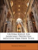 Unterm Kreuz: Ein Jahrgang Predigten, Meistens Ãœber Freie Texte (German Edition) (9781143229213) by Heinrich Hoffmann
