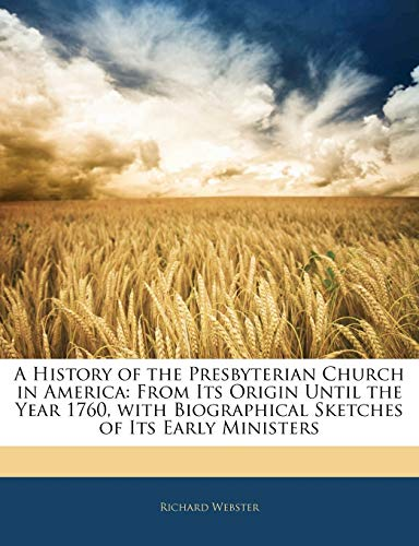 A History of the Presbyterian Church in America: From Its Origin Until the Year 1760, with Biographical Sketches of Its Early Ministers (9781143274046) by Webster, Richard