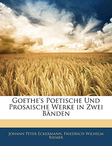 Goethe's Poetische Und Prosaische Werke in Zwei: Johann Pe Eckermann