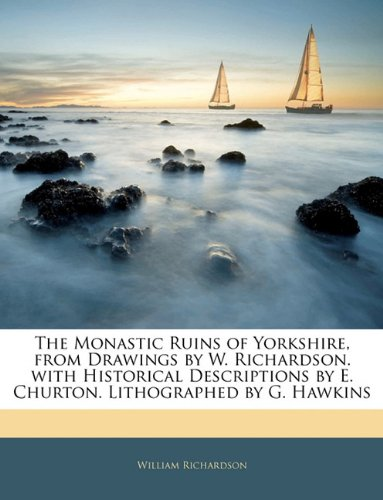 9781143372100: The Monastic Ruins of Yorkshire, from Drawings by W. Richardson. with Historical Descriptions by E. Churton. Lithographed by G. Hawkins