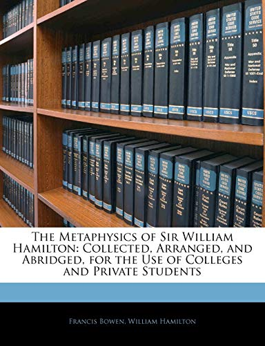 The Metaphysics of Sir William Hamilton: Collected, Arranged, and Abridged, for the Use of Colleges and Private Students (1143611438) by Francis Bowen; William Hamilton