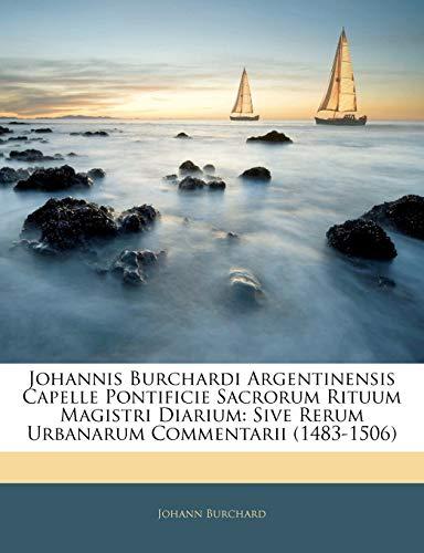 9781143631900: Johannis Burchardi Argentinensis Capelle Pontificie Sacrorum Rituum Magistri Diarium: Sive Rerum Urbanarum Commentarii (1483-1506) (Latin Edition)