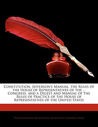 9781143636288: Constitution, Jefferson's Manual, the Rules of the House of Representatives of the ... Congress, and a Digest and Manual of the Rules of Practice of the House of Representatives of the United States