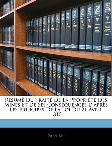 Résumé Du Traité De La Propriété Des Mines Et De Ses Conséquences D'après Les Principes De La Loi Du 21 Avril 1810 (French Edition) (114374523X) by Rey, Pierre