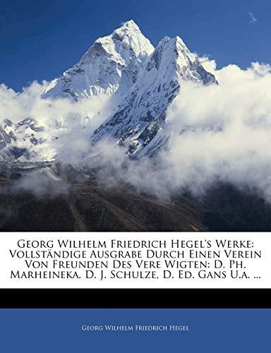 Georg Wilhelm Friedrich Hegel's Werke: Vollständige Ausgrabe Durch Einen Verein Von Freunden Des Vere Wigten: D. Ph. Marheineka, D. J. Schulze, D. Ed. ... Theil, Zweite Auflage (German Edition) (9781143767289) by Georg Wilhelm Friedrich Hegel
