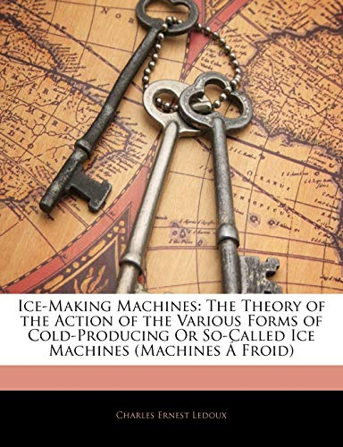 9781144068613: Ice-Making Machines: The Theory of the Action of the Various Forms of Cold-Producing Or So-Called Ice Machines (Machines Á Froid)