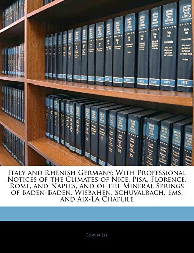 9781144104366: Italy and Rhenish Germany: With Professional Notices of the Climates of Nice, Pisa, Florence, Rome, and Naples, and of the Mineral Springs of ... Schuvalbach, Ems, and Aix-La Chaplile