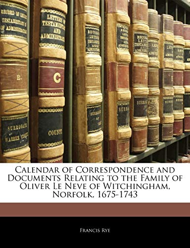 9781144135698: Calendar of Correspondence and Documents Relating to the Family of Oliver Le Neve of Witchingham, Norfolk, 1675-1743