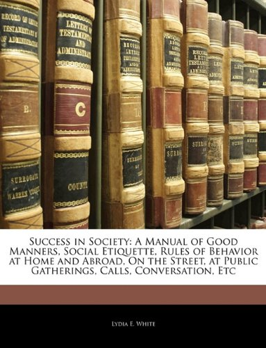 9781144173737: Success in Society: A Manual of Good Manners, Social Etiquette, Rules of Behavior at Home and Abroad, On the Street, at Public Gatherings, Calls, Conversation, Etc