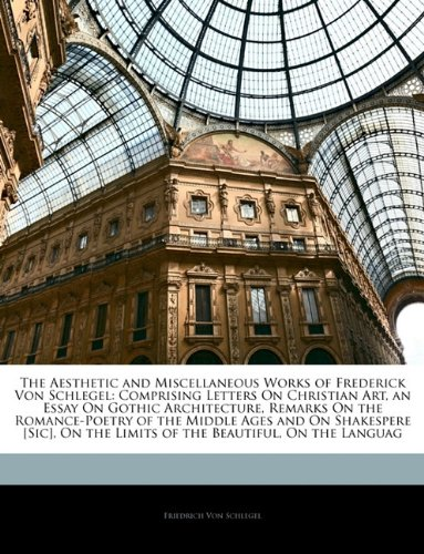 9781144369260: The Aesthetic and Miscellaneous Works of Frederick Von Schlegel: Comprising Letters On Christian Art, an Essay On Gothic Architecture, Remarks On the ... the Limits of the Beautiful, On the Languag