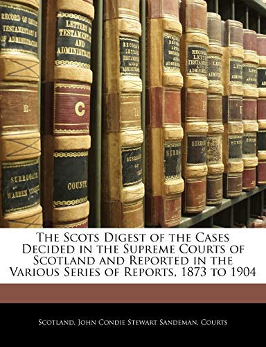 The Scots Digest of the Cases Decided in the Supreme Courts of Scotland and Reported in the Various Series of Reports, 1873 to 1904 (1144786673) by Scotland; John Condie Stewart Sandeman