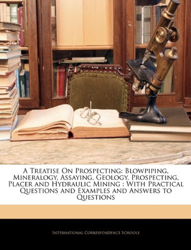 9781144867902: A Treatise On Prospecting: Blowpiping, Mineralogy, Assaying, Geology, Prospecting, Placer and Hydraulic Mining : With Practical Questions and Examples and Answers to Questions