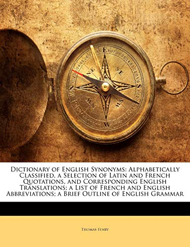 9781144873705: Dictionary of English Synonyms: Alphabetically Classified, a Selection of Latin and French Quotations, and Corresponding English Translations; A List ... A Brief Outline of English Grammar