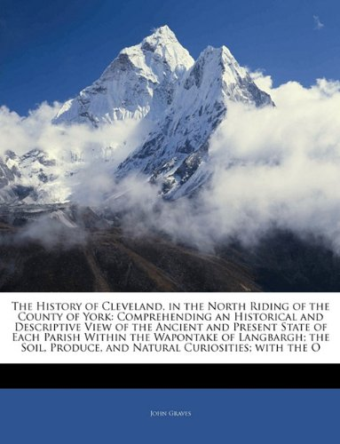 The History of Cleveland, in the North Riding of the County of York: Comprehending an Historical and Descriptive View of the Ancient and Present State ... Produce, and Natural Curiosities; with the O (1144904218) by John Graves