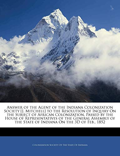 9781144930125: Answer of the Agent of the Indiana Colonization Society [J. Mitchell] to the Resolution of Inquiry On the Subject of African Colonization, Passed by ... the State of Indiana On the 3D of Feb., 1852
