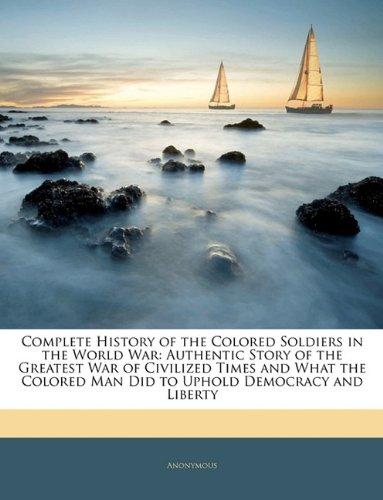 9781144954572: Complete History of the Colored Soldiers in the World War: Authentic Story of the Greatest War of Civilized Times and What the Colored Man Did to Uphold Democracy and Liberty