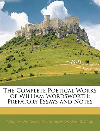 The Complete Poetical Works of William Wordsworth: Prefatory Essays and Notes (9781145077300) by William Wordsworth; Andrew Jackson George