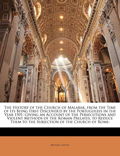 The History of the Church of Malabar, from the Time of Its Being First Discover'd by the Portuguezes in the Year 1501: Giving an Account of the ... Them to the Subjection of the Church of Rome; (9781145079731) by Michael Geddes