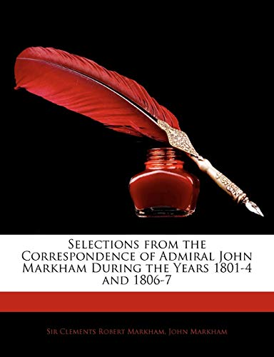 Selections from the Correspondence of Admiral John Markham During the Years 1801-4 and 1806-7 (1145094392) by Markham, Clements Robert; Markham, John