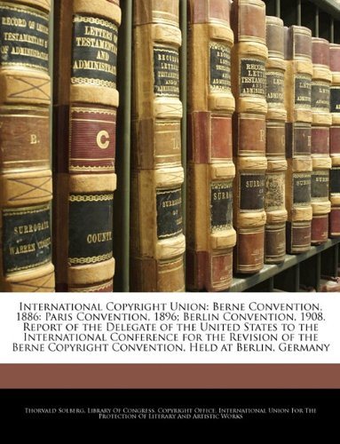 9781145122949: International Copyright Union: Berne Convention, 1886: Paris Convention, 1896; Berlin Convention, 1908. Report of the Delegate of the United States to ... Copyright Convention, Held at Berlin, Germany