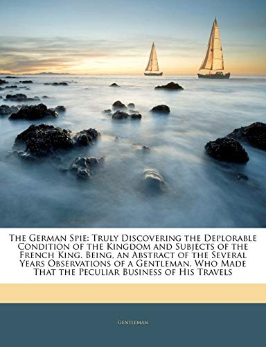 9781145143883: The German Spie: Truly Discovering the Deplorable Condition of the Kingdom and Subjects of the French King. Being, an Abstract of the Several Years ... That the Peculiar Business of His Travels