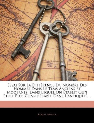 Essai Sur La Diffrence Du Nombre Des Hommes Dans Le Tems Anciens Et Modernes: Dans Lequel on Tablit Qui Toit Plus Considrable Dans L'Antiquit ... (9781145157910) by Robert Wallace
