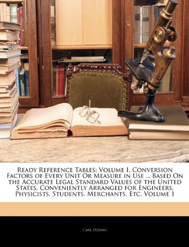 9781145187993: Ready Reference Tables: Volume I. Conversion Factors of Every Unit Or Measure in Use Based On the Accurate Legal Standard Values of the United Students, Merchants, Etc, Volume 1