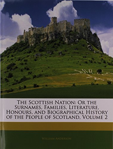 9781145323704: The Scottish Nation: Or the Surnames, Families, Literature, Honours, and Biographical History of the People of Scotland, Volume 2