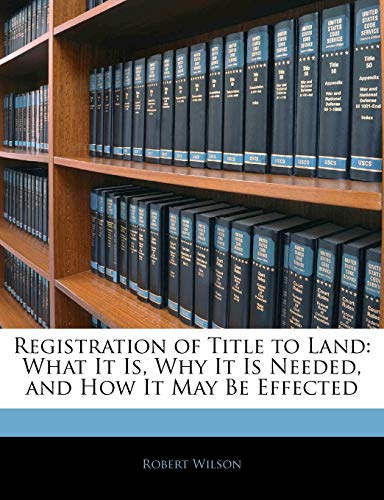 9781145403895: Registration of Title to Land: What It Is, Why It Is Needed, and How It May Be Effected