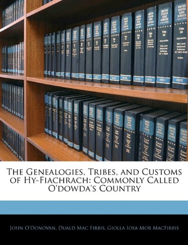 The Genealogies, Tribes, and Customs of Hy-Fiachrach: Commonly Called O'dowda's Country (1145425585) by John O'Donovan; Duald Mac Firbis; Giolla Iosa Mor MacFirbis