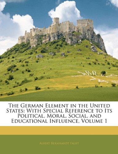 9781145483095: The German Element in the United States: With Special Reference to Its Political, Moral, Social, and Educational Influence, Volume 1