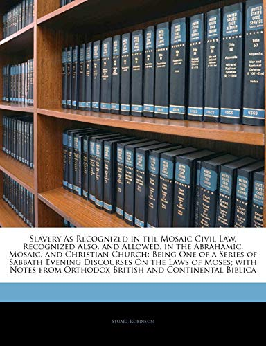 Slavery As Recognized in the Mosaic Civil Law, Recognized Also, and Allowed, in the Abrahamic, Mosaic, and Christian Church: Being One of a Series of ... from Orthodox British and Continental Biblica (9781145519817) by Stuart Robinson