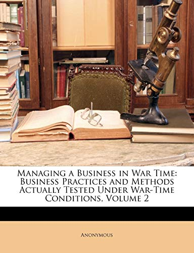 9781145560468: Managing a Business in War Time: Business Practices and Methods Actually Tested Under War-Time Conditions, Volume 2