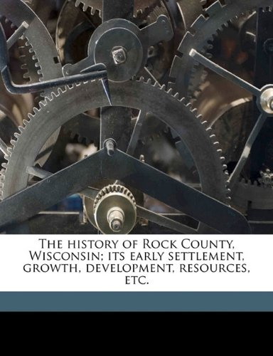 9781145625679: The history of Rock County, Wisconsin; its early settlement, growth, development, resources, etc.
