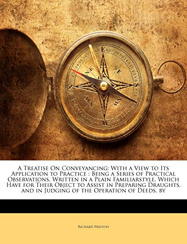 A Treatise On Conveyancing: With a View to Its Application to Practice : Being a Series of Practical Observations, Written in a Plain Familiarstyle, ... and in Judging of the Operation of Deeds, by (114580988X) by Richard Preston