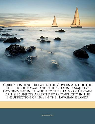 9781145859128: Correspondence Between the Government of the Republic of Hawaii and Her Britannic Majesty's Government in Relation to the Claims of Certain British Insurrection of 1895 in the Hawaiian Islands