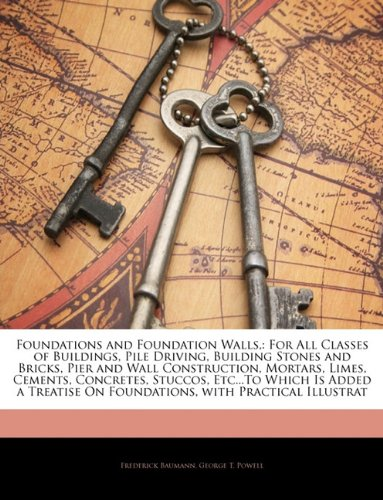 9781145954854: Foundations and Foundation Walls,: For All Classes of Buildings, Pile Driving, Building Stones and Bricks, Pier and Wall Construction, Mortars, Limes, ... On Foundations, with Practical Illustrat