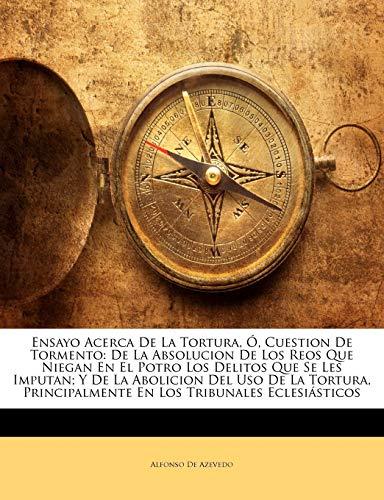 9781145973800: Ensayo Acerca De La Tortura, Ó, Cuestion De Tormento: De La Absolucion De Los Reos Que Niegan En El Potro Los Delitos Que Se Les Imputan; Y De La ... Tribunales Eclesiásticos (Spanish Edition)