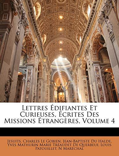 Lettres Édifiantes Et Curieuses, Écrites Des Missions Étrangères, Volume 4 (French Edition) (1146080522) by Jesuits; Le Gobien, Charles; Halde, Jean-Baptiste Du