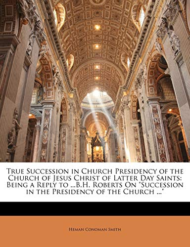 9781146198790: True Succession in Church Presidency of the Church of Jesus Christ of Latter Day Saints: Being a Reply to ...B.H. Roberts On