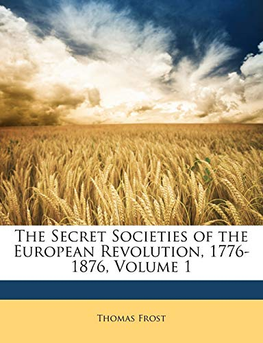 9781146222105: The Secret Societies of the European Revolution, 1776-1876, Volume 1