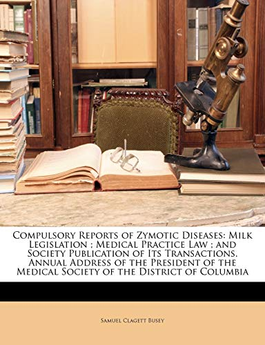 9781146277532: Compulsory Reports of Zymotic Diseases: Milk Legislation ; Medical Practice Law ; and Society Publication of Its Transactions. Annual Address of the ... Medical Society of the District of Columbia