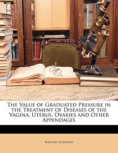 9781146312028: The Value of Graduated Pressure in the Treatment of Diseases of the Vagina, Uterus, Ovaries and Other Appendages